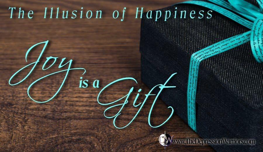 Joy is a Gift. The illusion of happiness. The Depression Warriors